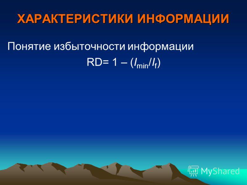 ХАРАКТЕРИСТИКИ ИНФОРМАЦИИ Понятие избыточности информации RD= 1 – (I min /I f )