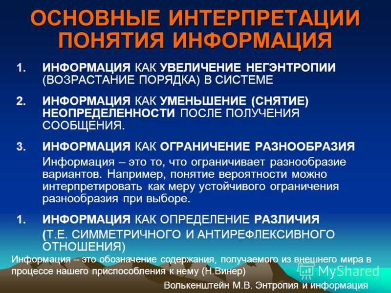 ОСНОВНЫЕ ИНТЕРПРЕТАЦИИ ПОНЯТИЯ ИНФОРМАЦИЯ 1.ИНФОРМАЦИЯ КАК УВЕЛИЧЕНИЕ НЕГЭНТРОПИИ (ВОЗРАСТАНИЕ ПОРЯДКА) В СИСТЕМЕ 2.ИНФОРМАЦИЯ КАК УМЕНЬШЕНИЕ (СНЯТИЕ) НЕОПРЕДЕЛЕННОСТИ ПОСЛЕ ПОЛУЧЕНИЯ СООБЩЕНИЯ. 3.ИНФОРМАЦИЯ КАК ОГРАНИЧЕНИЕ РАЗНООБРАЗИЯ Информация –