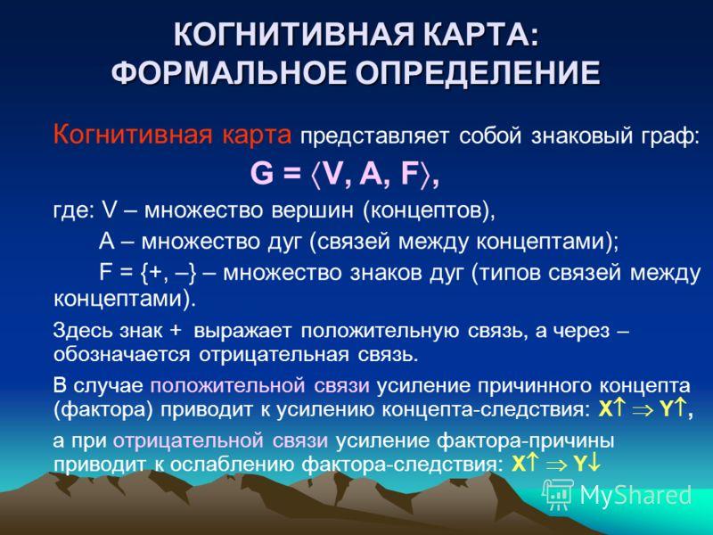 КОГНИТИВНАЯ КАРТА: ФОРМАЛЬНОЕ ОПРЕДЕЛЕНИЕ Когнитивная карта представляет собой знаковый граф: G = V, A, F, где: V – множество вершин (концептов), A – множество дуг (связей между концептами); F = {+, –} – множество знаков дуг (типов связей между конце