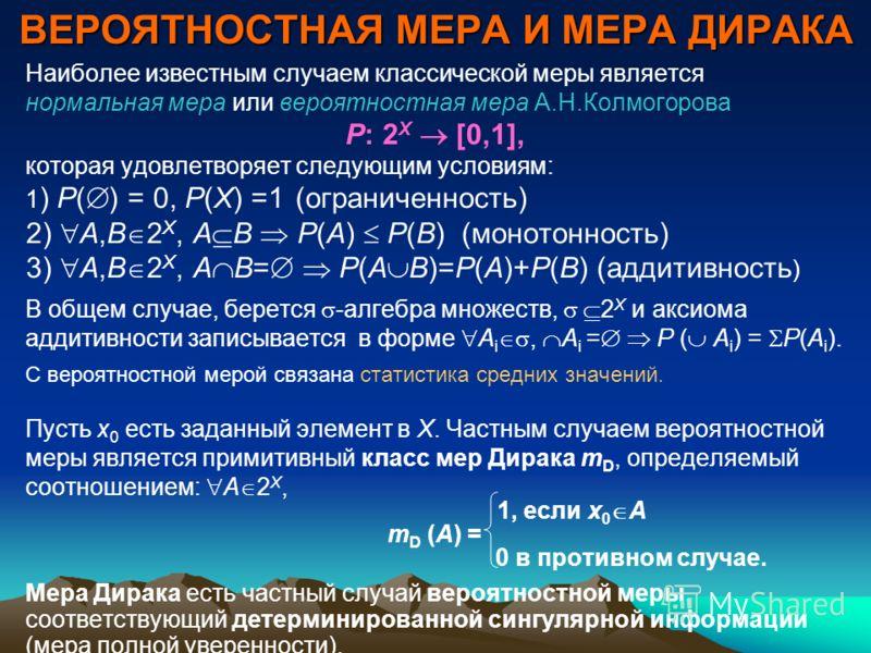 ВЕРОЯТНОСТНАЯ МЕРА И МЕРА ДИРАКА Наиболее известным случаем классической меры является нормальная мера или вероятностная мера А.Н.Колмогорова P: 2 X [0,1], которая удовлетворяет следующим условиям: 1 ) P( ) = 0, P(Х) =1 (ограниченность) 2) А,В 2 X, А