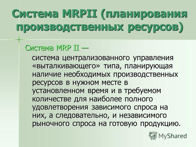 Система MRPII (планирования производственных ресурсов) Система MRP II Система MRP II система централизованного управления «выталкивающего» типа, планирующая наличие необходимых производственных ресурсов в нужном месте в установленном время и в требуе