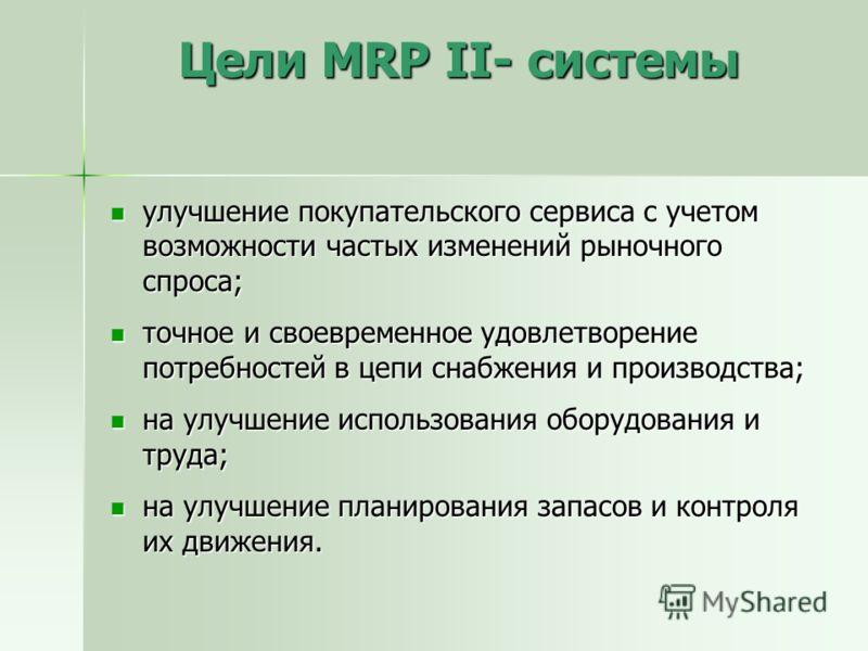 Цели MRP II- системы улучшение покупательского сервиса с учетом возможности частых изменений рыночного спроса; улучшение покупательского сервиса с учетом возможности частых изменений рыночного спроса; точное и своевременное удовлетворение потребносте