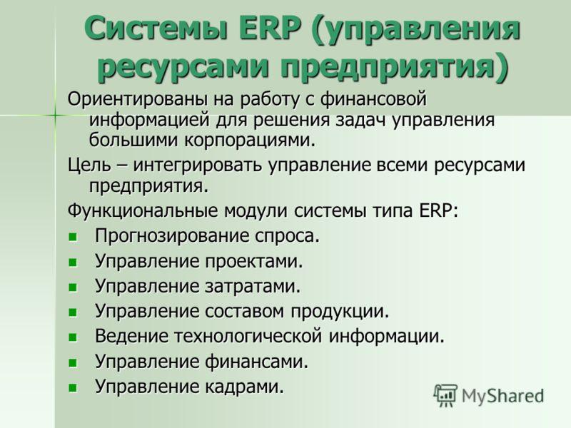 Системы ERP (управления ресурсами предприятия) Ориентированы на работу с финансовой информацией для решения задач управления большими корпорациями. Цель – интегрировать управление всеми ресурсами предприятия. Функциональные модули системы типа ERP: П