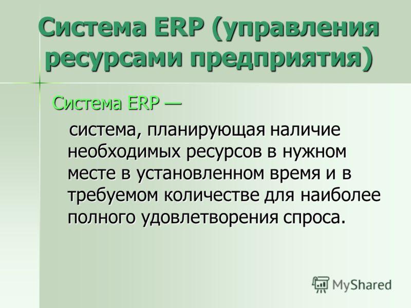 Система ERP (управления ресурсами предприятия) Система ERP Система ERP система, планирующая наличие необходимых ресурсов в нужном месте в установленном время и в требуемом количестве для наиболее полного удовлетворения спроса. система, планирующая на