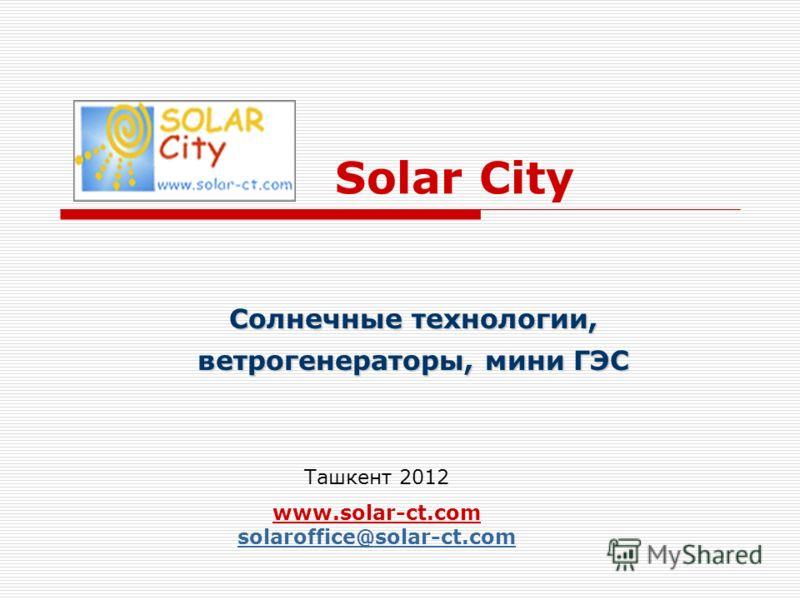 Solar City Солнечные технологии, ветрогенераторы, мини ГЭС Ташкент 2012 www.solar-ct.com solaroffice@solar-ct.com solaroffice@solar-ct.com