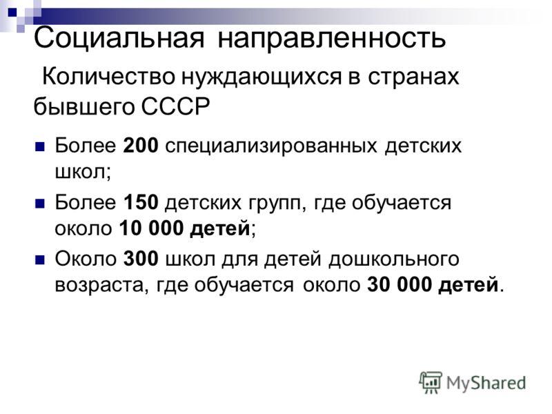 Социальная направленность Количество нуждающихся в странах бывшего СССР Более 200 специализированных детских школ; Более 150 детских групп, где обучается около 10 000 детей; Около 300 школ для детей дошкольного возраста, где обучается около 30 000 де