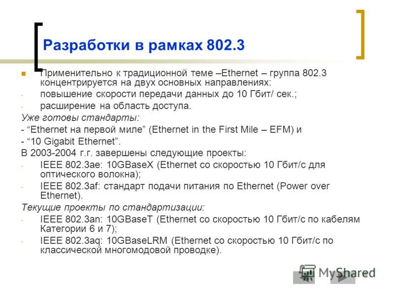 16 Разработки в рамках 802.3 Применительно к традиционной теме –Ethernet – группа 802.3 концентрируется на двух основных направлениях: - повышение скорости передачи данных до 10 Гбит/ сек.; - расширение на область доступа. Уже готовы стандарты: - Eth