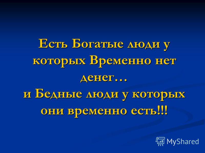 Есть Богатые люди у которых Временно нет денег… и Бедные люди у которых они временно есть!!!