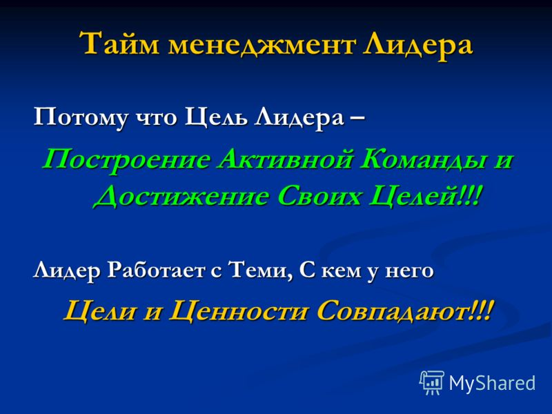 Тайм менеджмент Лидера Потому что Цель Лидера – Построение Активной Команды и Достижение Своих Целей!!! Лидер Работает с Теми, С кем у него Цели и Ценности Совпадают!!!