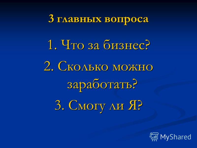 3 главных вопроса 1. Что за бизнес? 2. Сколько можно заработать? 3. Смогу ли Я?