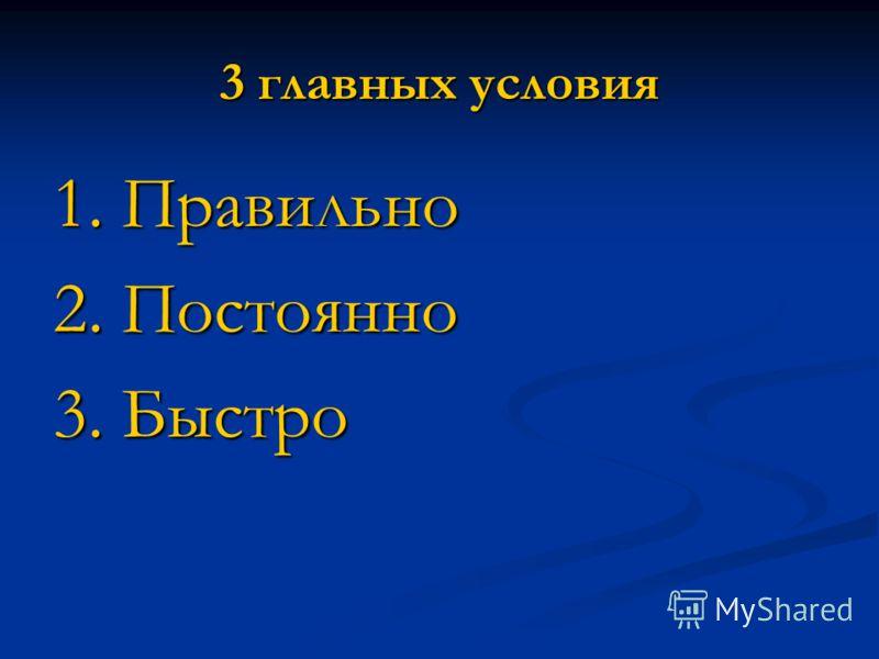 3 главных условия 1. Правильно 2. Постоянно 3. Быстро