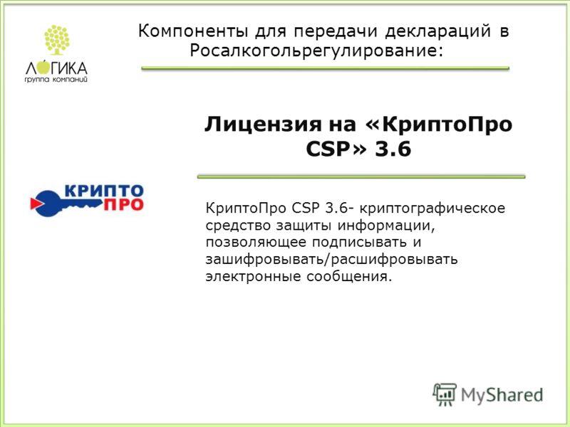 Лицензия на «КриптоПро CSP» 3.6 КриптоПро CSP 3.6- криптографическое средство защиты информации, позволяющее подписывать и зашифровывать/расшифровывать электронные сообщения. Компоненты для передачи деклараций в Росалкогольрегулирование: