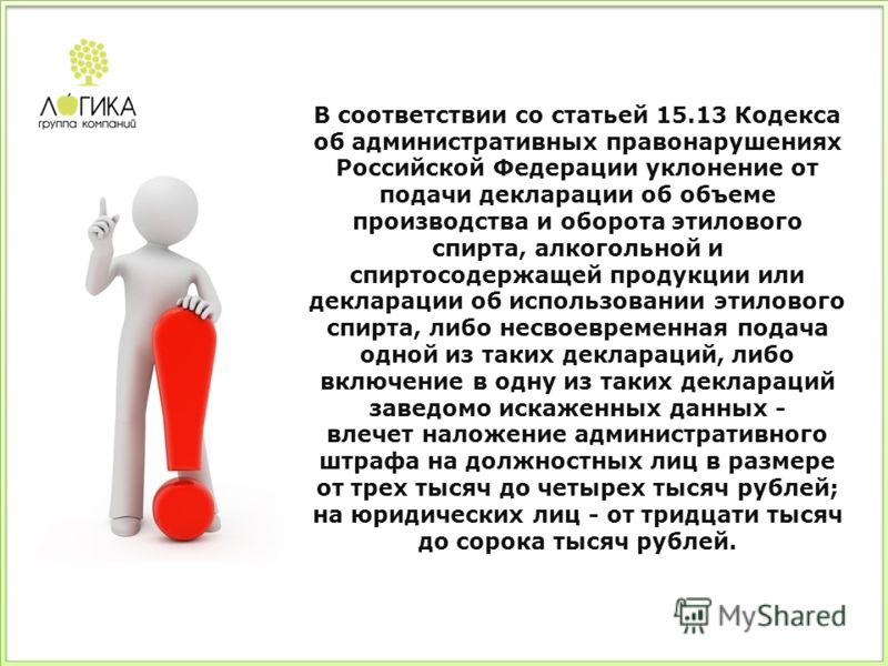 В соответствии со статьей 15.13 Кодекса об административных правонарушениях Российской Федерации уклонение от подачи декларации об объеме производства и оборота этилового спирта, алкогольной и спиртосодержащей продукции или декларации об использовани