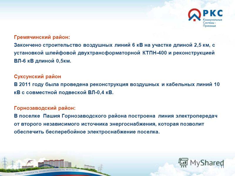 11 Гремячинский район: Закончено строительство воздушных линий 6 кВ на участке длиной 2,5 км, с установкой шлейфовой двухтрансформаторной КТПН-400 и реконструкцией ВЛ-6 кВ длиной 0,5км. Суксунский район В 2011 году была проведена реконструкция воздуш
