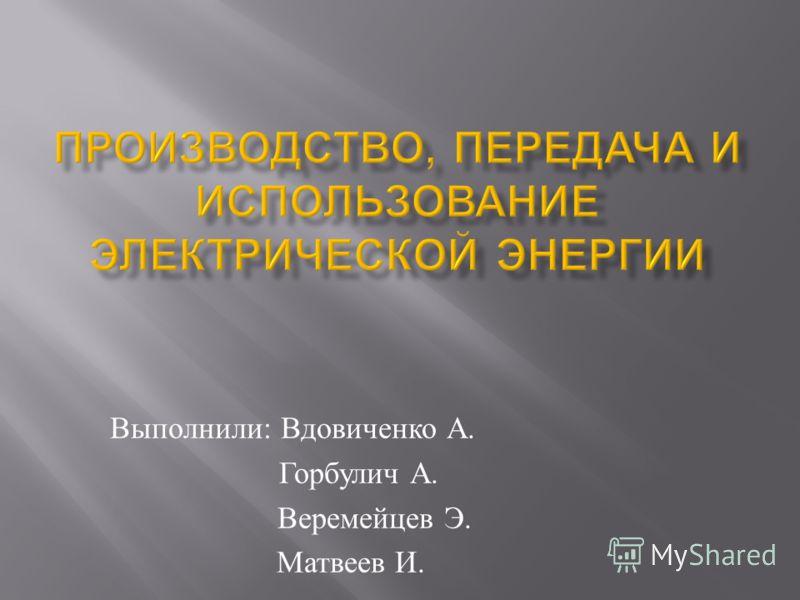 Выполнили : Вдовиченко А. Горбулич А. Веремейцев Э. Матвеев И.