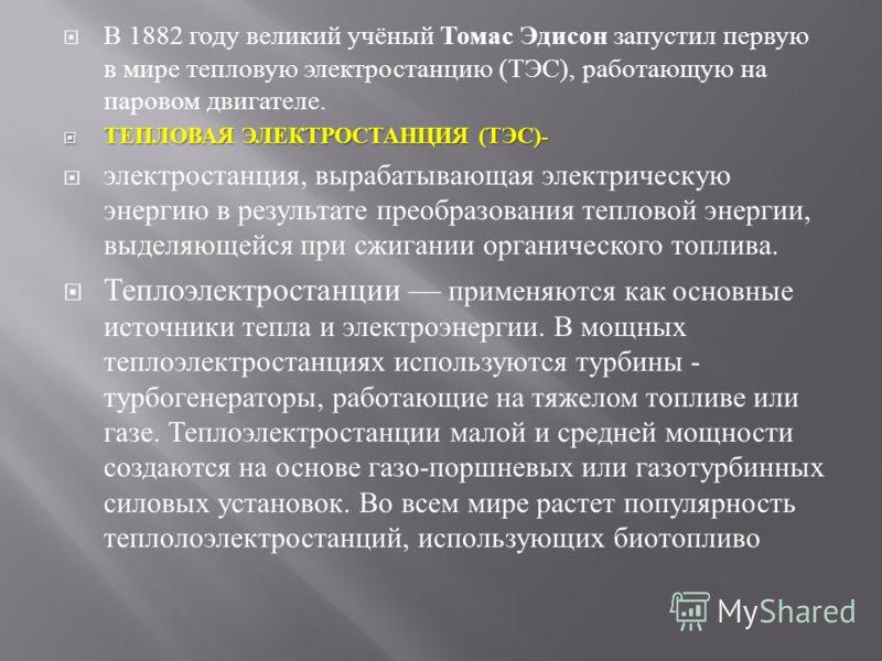 В 1882 году великий учёный Томас Эдисон запустил первую в мире тепловую электростанцию ( ТЭС ), работающую на паровом двигателе. ТЕПЛОВАЯ ЭЛЕКТРОСТАНЦИЯ ( ТЭС )- ТЕПЛОВАЯ ЭЛЕКТРОСТАНЦИЯ ( ТЭС )- электростанция, вырабатывающая электрическую энергию в