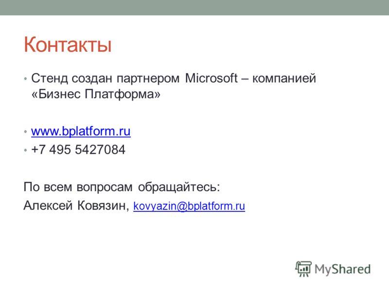 Контакты Стенд создан партнером Microsoft – компанией «Бизнес Платформа» www.bplatform.ru +7 495 5427084 По всем вопросам обращайтесь: Алексей Ковязин, kovyazin@bplatform.ru kovyazin@bplatform.ru