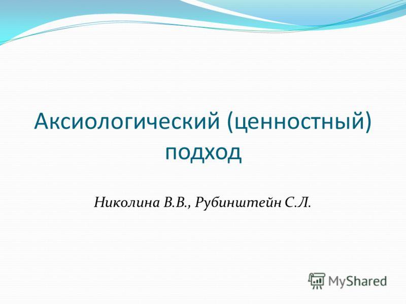 Аксиологический (ценностный) подход Николина В.В., Рубинштейн С.Л.