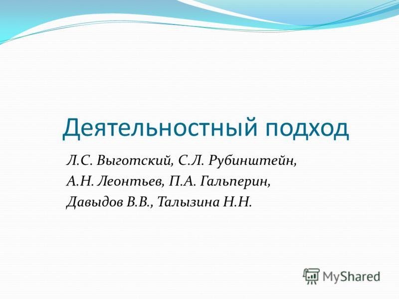 Деятельностный подход Л.С. Выготский, С.Л. Рубинштейн, А.Н. Леонтьев, П.А. Гальперин, Давыдов В.В., Талызина Н.Н.