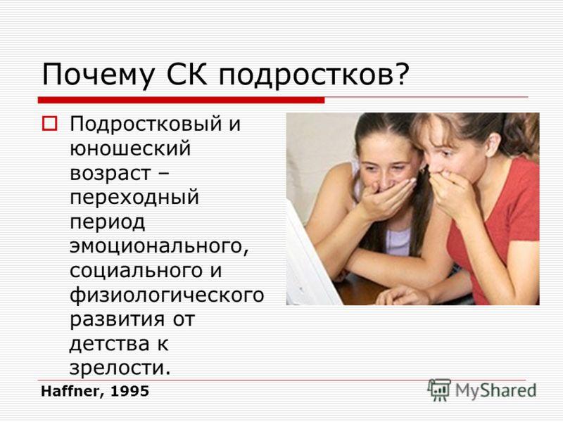 Почему СК подростков? Подростковый и юношеский возраст – переходный период эмоционального, социального и физиологического развития от детства к зрелости. Haffner, 1995