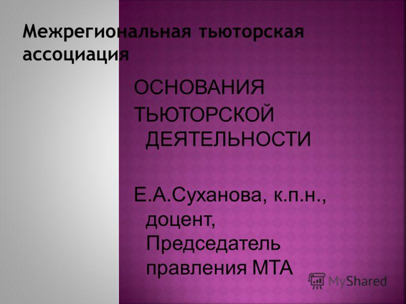 ОСНОВАНИЯ ТЬЮТОРСКОЙ ДЕЯТЕЛЬНОСТИ Е.А.Суханова, к.п.н., доцент, Председатель правления МТА
