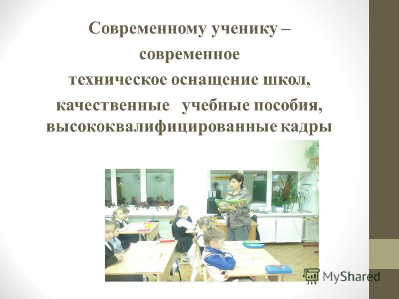 Современному ученику – современное техническое оснащение школ, качественные учебные пособия, высококвалифицированные кадры