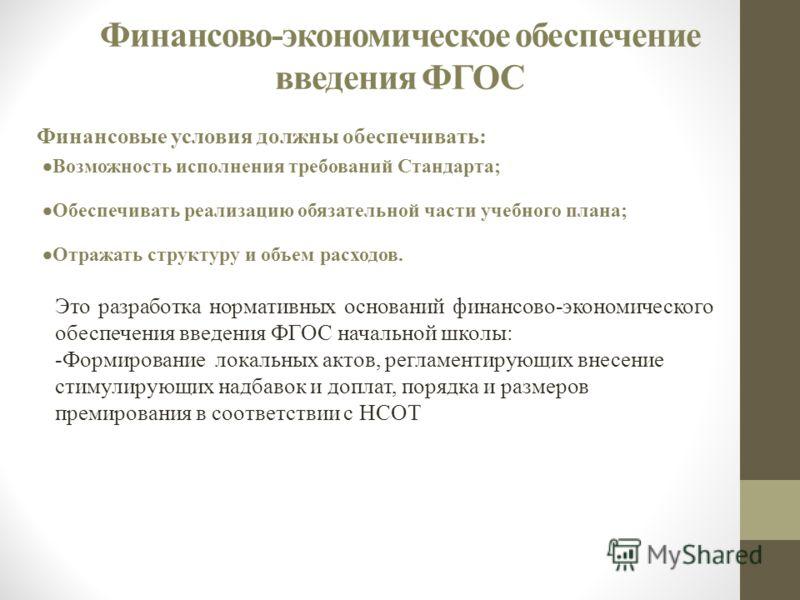 Финансово-экономическое обеспечение введения ФГОС Финансовые условия должны обеспечивать: Возможность исполнения требований Стандарта; Обеспечивать реализацию обязательной части учебного плана; Отражать структуру и объем расходов. Это разработка норм