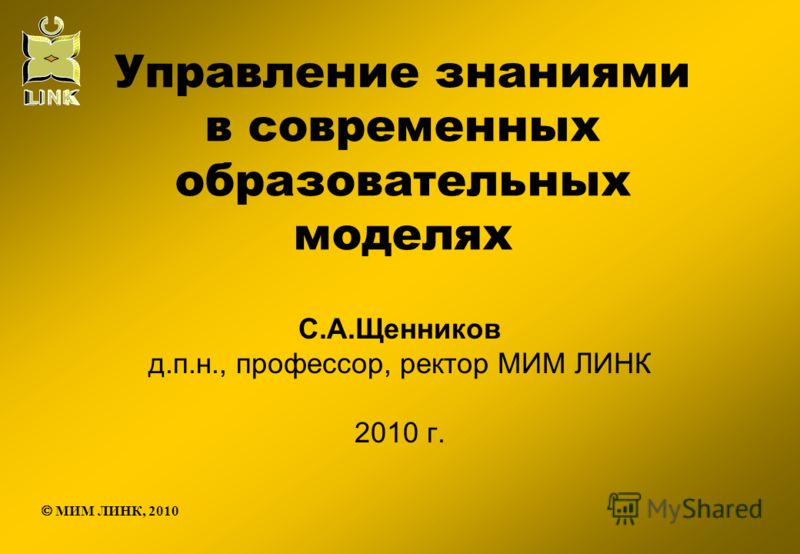 Управление знаниями в современных образовательных моделях С.А.Щенников д.п.н., профессор, ректор МИМ ЛИНК 2010 г. МИМ ЛИНК, 2010
