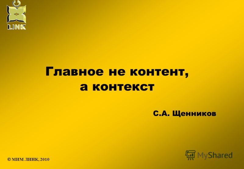 Главное не контент, а контекст С.А. Щенников МИМ ЛИНК, 2010