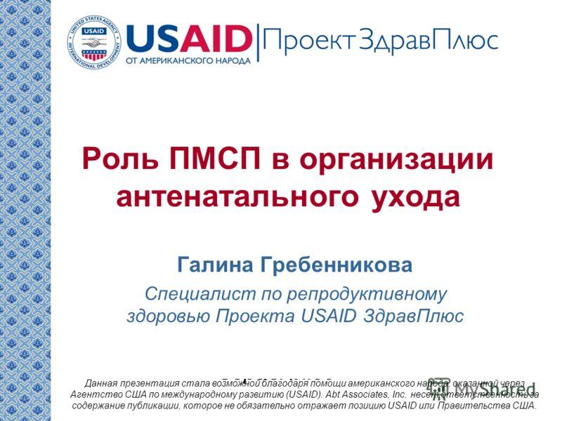 Галина Гребенникова специалист по репродуктивному здоровью Проекта USAID ЗдравПлюс Данная презентация стала возможной благодаря помощи американского народа, оказанной через Агентство США по международному развитию (USAID). Abt Associates, Inc. несет