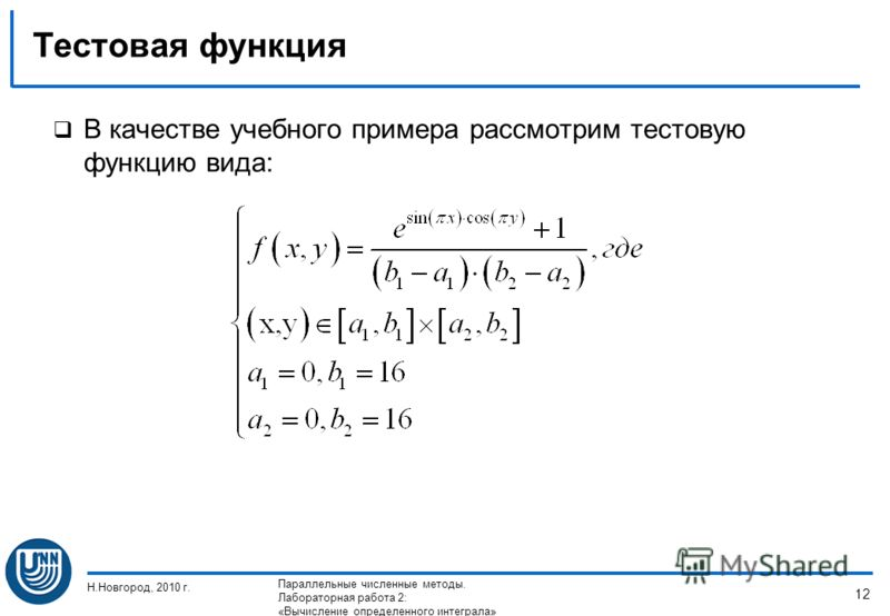 Тестовая функция В качестве учебного примера рассмотрим тестовую функцию вида: Н.Новгород, 2010 г. Параллельные численные методы. Лабораторная работа 2: «Вычисление определенного интеграла» 12