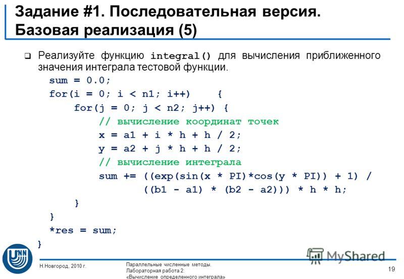 Задание #1. Последовательная версия. Базовая реализация (5) Реализуйте функцию integral() для вычисления приближенного значения интеграла тестовой функции. sum = 0.0; for(i = 0; i < n1; i++) { for(j = 0; j < n2; j++) { // вычисление координат точек x