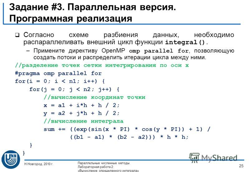 Задание #3. Параллельная версия. Программная реализация Согласно схеме разбиения данных, необходимо распараллеливать внешний цикл функции integral(). –Примените директиву OpenMP omp parallel for, позволяющую создать потоки и распределить итерации цик