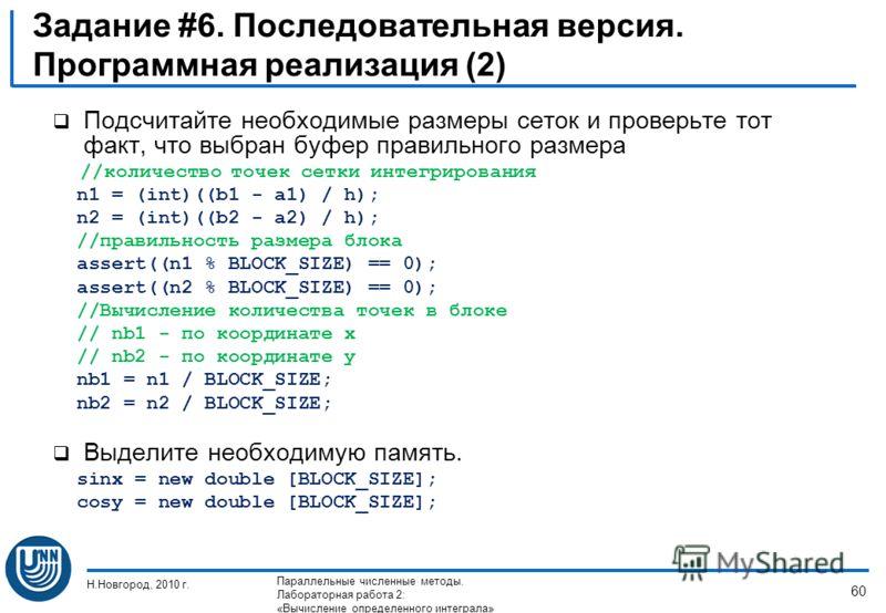 Задание #6. Последовательная версия. Программная реализация (2) Подсчитайте необходимые размеры сеток и проверьте тот факт, что выбран буфер правильного размера //количество точек сетки интегрирования n1 = (int)((b1 - a1) / h); n2 = (int)((b2 - a2) /