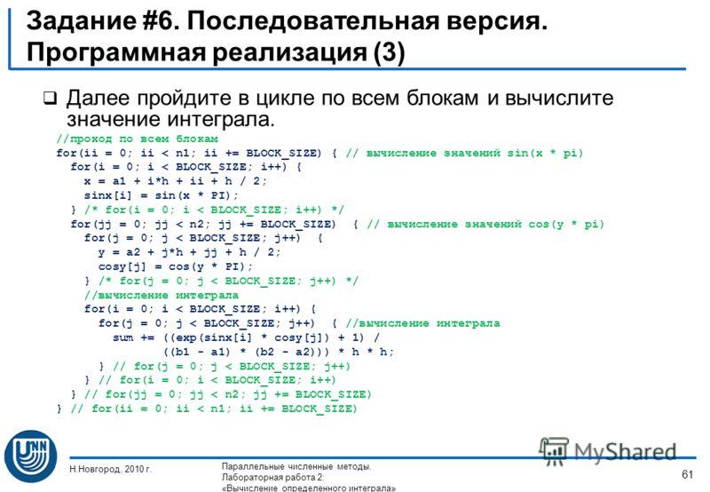 Задание #6. Последовательная версия. Программная реализация (3) Далее пройдите в цикле по всем блокам и вычислите значение интеграла. //проход по всем блокам for(ii = 0; ii < n1; ii += BLOCK_SIZE) { // вычисление значений sin(x * pi) for(i = 0; i < B