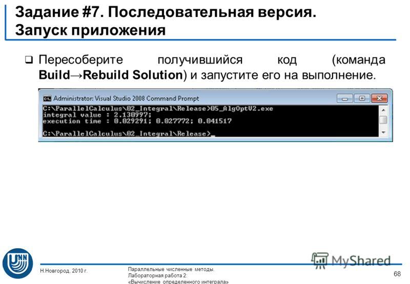 Пересоберите получившийся код (команда BuildRebuild Solution) и запустите его на выполнение. Н.Новгород, 2010 г. Параллельные численные методы. Лабораторная работа 2: «Вычисление определенного интеграла» 68 Задание #7. Последовательная версия. Запуск
