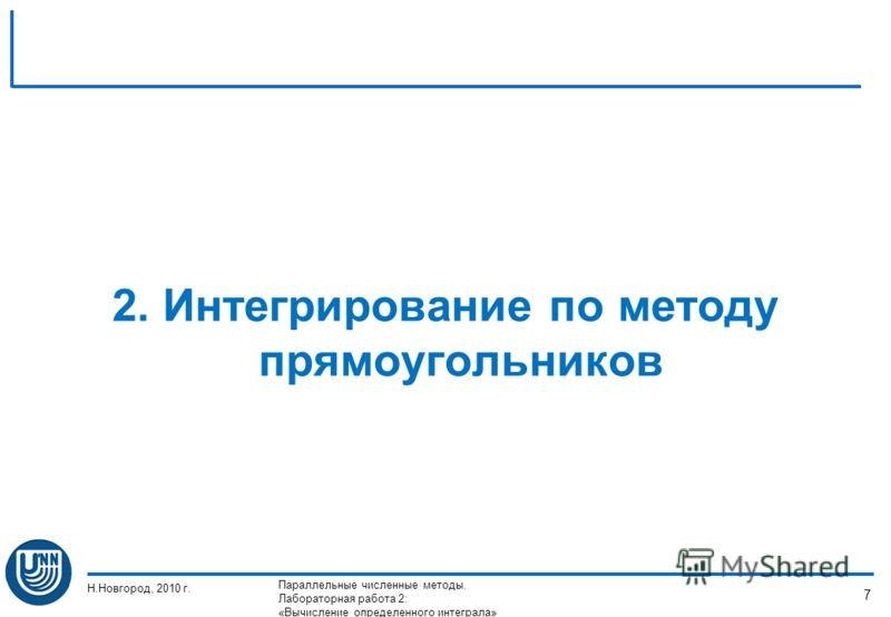 2. Интегрирование по методу прямоугольников Н.Новгород, 2010 г. Параллельные численные методы. Лабораторная работа 2: «Вычисление определенного интеграла» 7