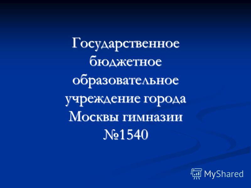Государственное бюджетное образовательное учреждение города Москвы гимназии 1540