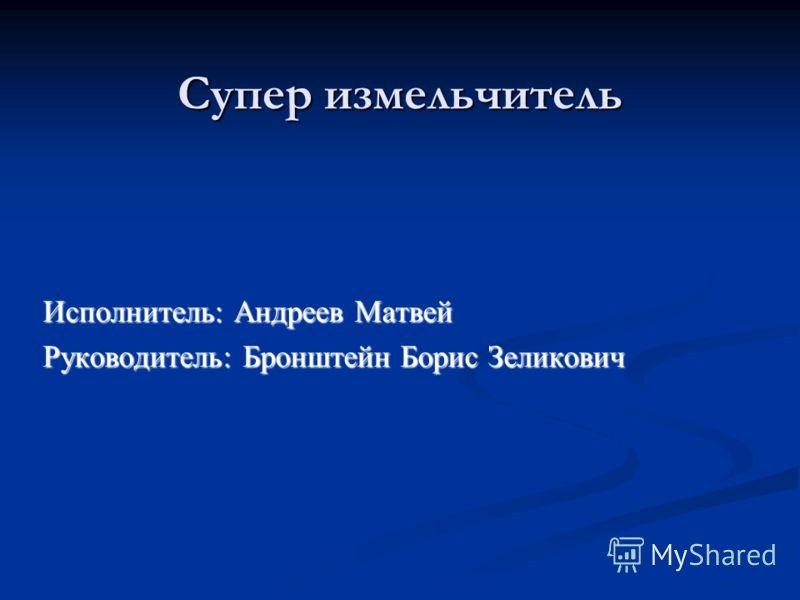 Супер измельчитель Исполнитель: Андреев Матвей Руководитель: Бронштейн Борис Зеликович