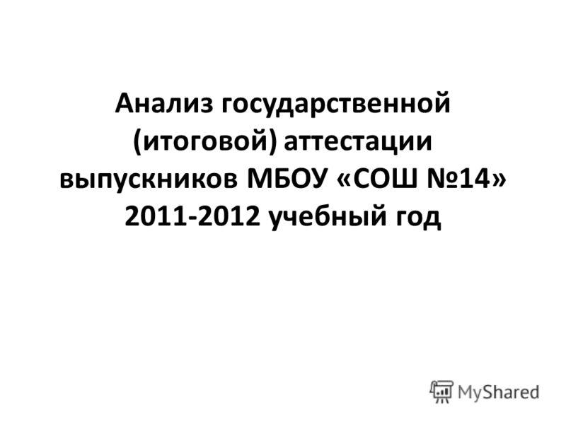 Анализ государственной (итоговой) аттестации выпускников МБОУ «СОШ 14» 2011-2012 учебный год