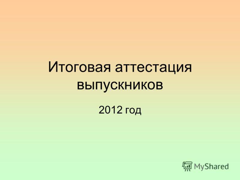 Итоговая аттестация выпускников 2012 год