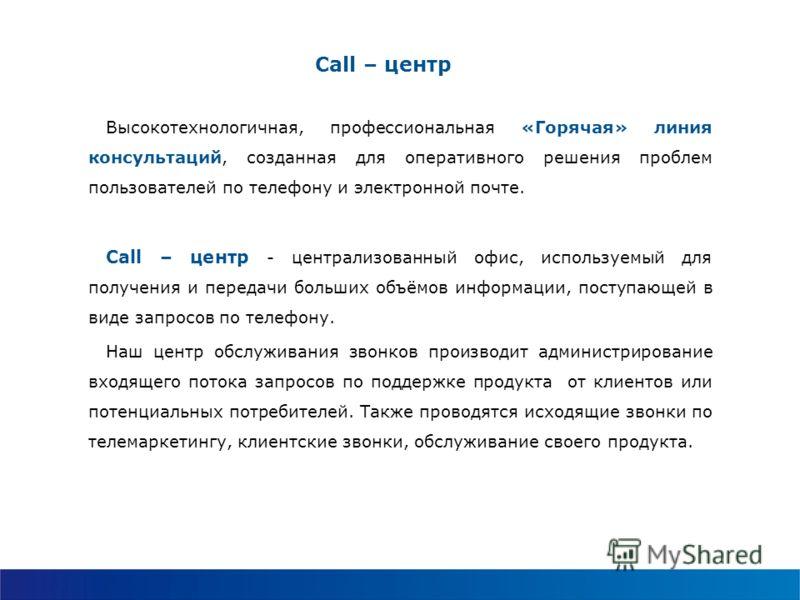 Call – центр Высокотехнологичная, профессиональная «Горячая» линия консультаций, созданная для оперативного решения проблем пользователей по телефону и электронной почте. Call – центр - централизованный офис, используемый для получения и передачи бол