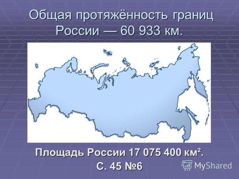 Общая протяжённость границ России 60 933 км. Общая протяжённость границ России 60 933 км. Площадь России 17 075 400 км². С. 45 6
