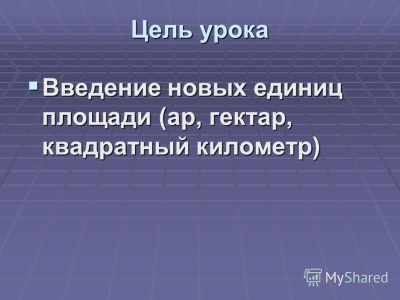 Цель урока Введение новых единиц площади (ар, гектар, квадратный километр) Введение новых единиц площади (ар, гектар, квадратный километр)