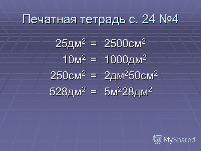 Печатная тетрадь с. 24 4 25дм 2 = 10м 2 = 250см 2 = 528дм 2 = 2500см 2 1000дм 2 2дм 2 50см 2 5м 2 28дм 2