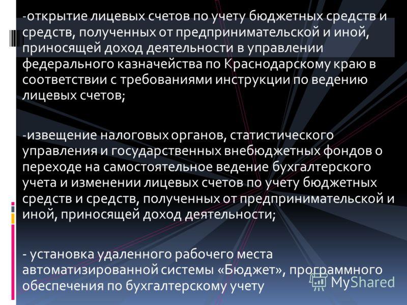 - открытие лицевых счетов по учету бюджетных средств и средств, полученных от предпринимательской и иной, приносящей доход деятельности в управлении федерального казначейства по Краснодарскому краю в соответствии с требованиями инструкции по ведению