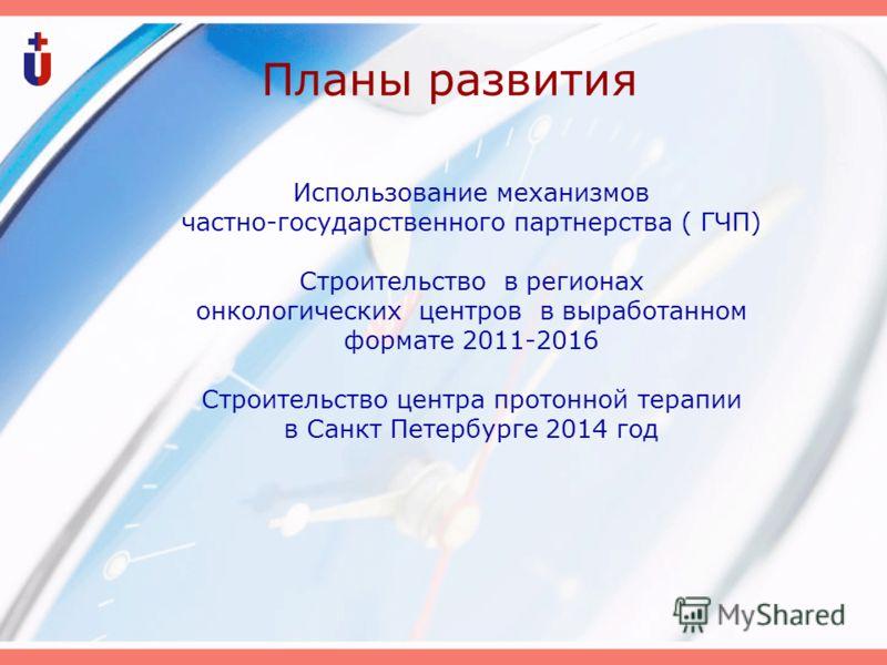 Планы развития Использование механизмов частно-государственного партнерства ( ГЧП) Строительство в регионах онкологических центров в выработанном формате 2011-2016 Строительство центра протонной терапии в Санкт Петербурге 2014 год