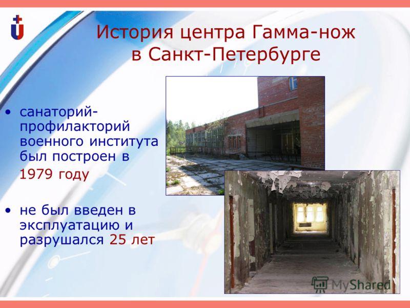 История центра Гамма-нож в Санкт-Петербурге санаторий- профилакторий военного института был построен в 1979 году не был введен в эксплуатацию и разрушался 25 лет