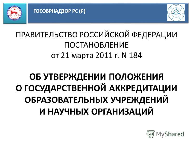 ГОСОБРНАДЗОР РС (Я) ПРАВИТЕЛЬСТВО РОССИЙСКОЙ ФЕДЕРАЦИИ ПОСТАНОВЛЕНИЕ от 21 марта 2011 г. N 184 ОБ УТВЕРЖДЕНИИ ПОЛОЖЕНИЯ О ГОСУДАРСТВЕННОЙ АККРЕДИТАЦИИ ОБРАЗОВАТЕЛЬНЫХ УЧРЕЖДЕНИЙ И НАУЧНЫХ ОРГАНИЗАЦИЙ