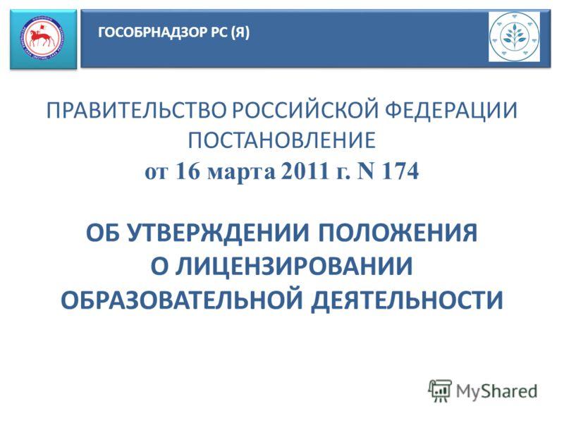 ГОСОБРНАДЗОР РС (Я) ПРАВИТЕЛЬСТВО РОССИЙСКОЙ ФЕДЕРАЦИИ ПОСТАНОВЛЕНИЕ от 16 марта 2011 г. N 174 ОБ УТВЕРЖДЕНИИ ПОЛОЖЕНИЯ О ЛИЦЕНЗИРОВАНИИ ОБРАЗОВАТЕЛЬНОЙ ДЕЯТЕЛЬНОСТИ